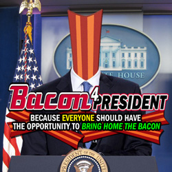 Bacon 4 President. Because Everyone Should Have The Opportunity To Bring Home The Bacon.